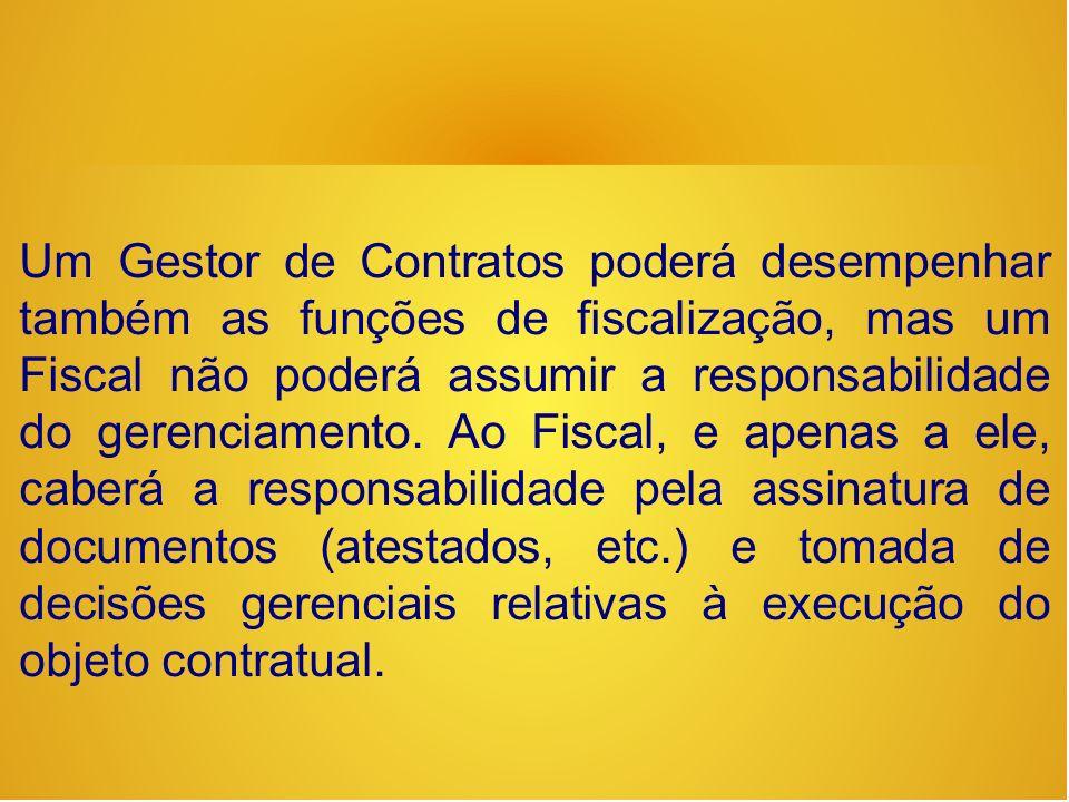 Um Gestor de Contratos poderá desempenhar também as funções de fiscalização, mas um Fiscal não poderá assumir a responsabilidade do gerenciamento.