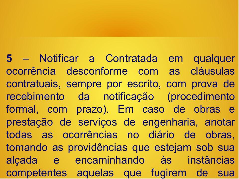 5 – Notificar a Contratada em qualquer ocorrência desconforme com as cláusulas contratuais, sempre por escrito, com prova de recebimento da notificação (procedimento formal, com prazo).