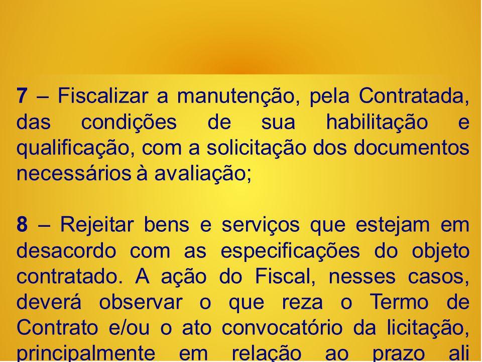7 – Fiscalizar a manutenção, pela Contratada, das condições de sua habilitação e qualificação, com a solicitação dos documentos necessários à avaliação;