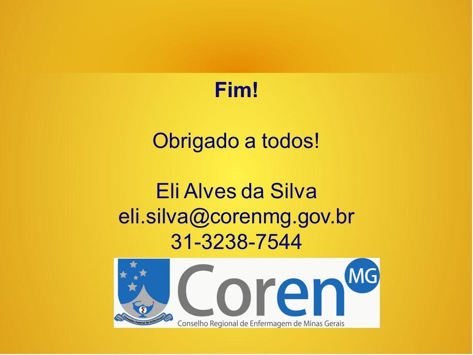 Fim! Obrigado a todos! Eli Alves da Silva eli.silva@corenmg.gov.br 31-3238-7544