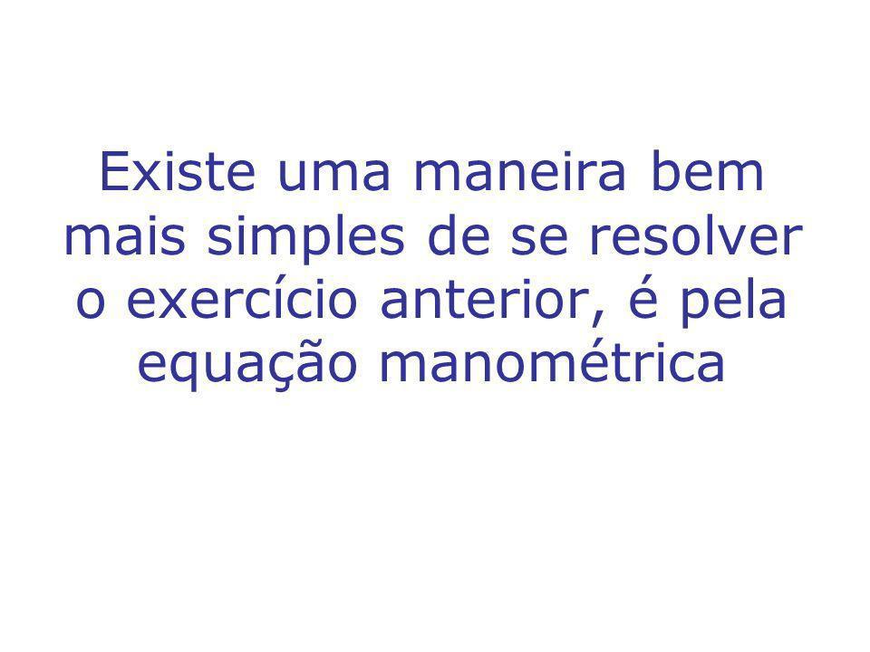 Existe uma maneira bem mais simples de se resolver o exercício anterior, é pela equação manométrica