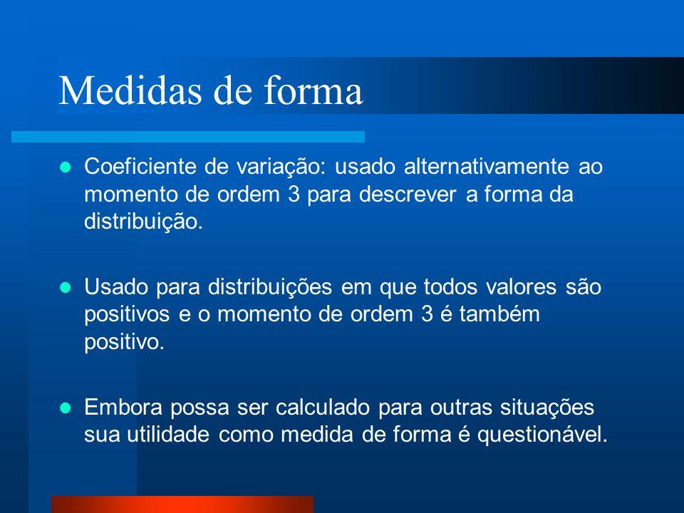 Medidas de forma Coeficiente de variação: usado alternativamente ao momento de ordem 3 para descrever a forma da distribuição.