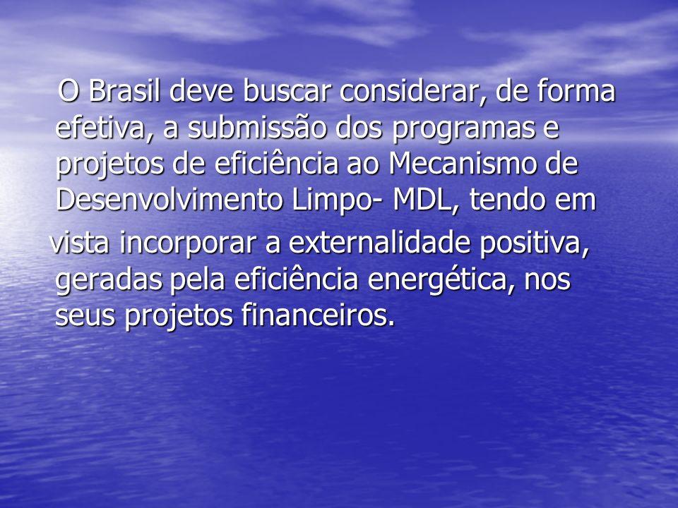 O Brasil deve buscar considerar, de forma efetiva, a submissão dos programas e projetos de eficiência ao Mecanismo de Desenvolvimento Limpo- MDL, tendo em