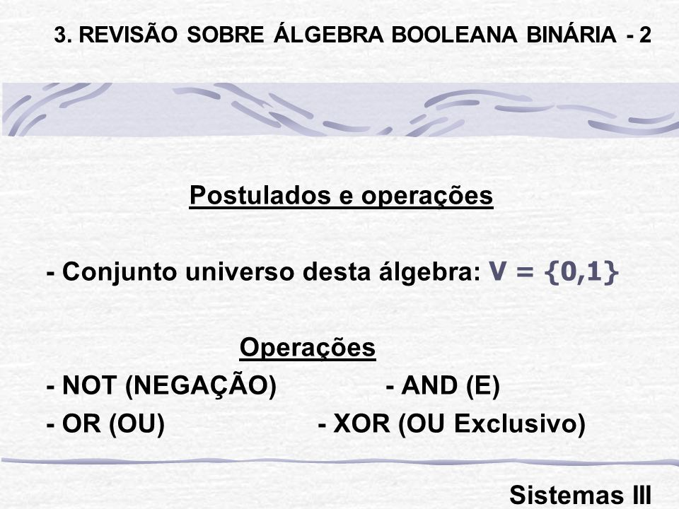 3. REVISÃO SOBRE ÁLGEBRA BOOLEANA BINÁRIA - 2 Postulados e operações