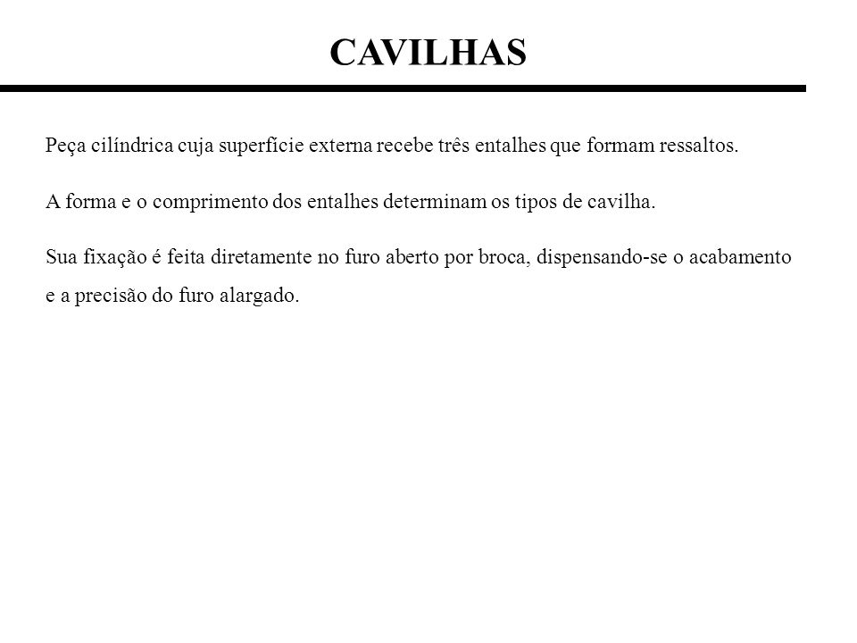 CAVILHAS Peça cilíndrica cuja superfície externa recebe três entalhes que formam ressaltos.
