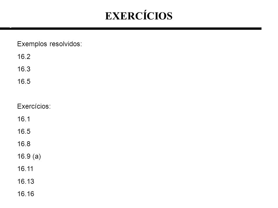 EXERCÍCIOS Exemplos resolvidos: 16.2 16.3 16.5 Exercícios: 16.1 16.8