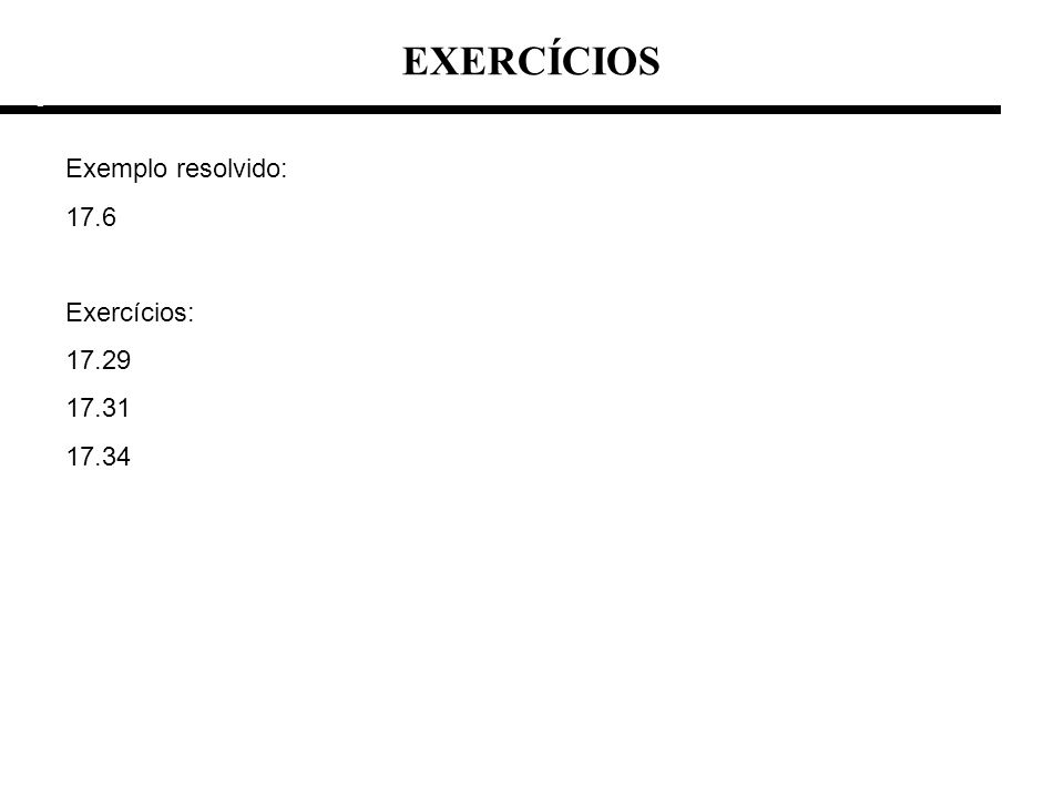 EXERCÍCIOS e e Exemplo resolvido: 17.6 Exercícios: 17.29 17.31 17.34