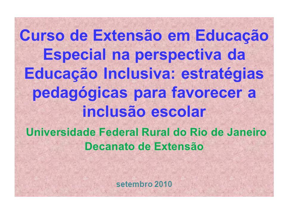 Curso de Extensão em Educação Especial na perspectiva da Educação Inclusiva: estratégias pedagógicas para favorecer a inclusão escolar Universidade Federal Rural do Rio de Janeiro Decanato de Extensão setembro 2010