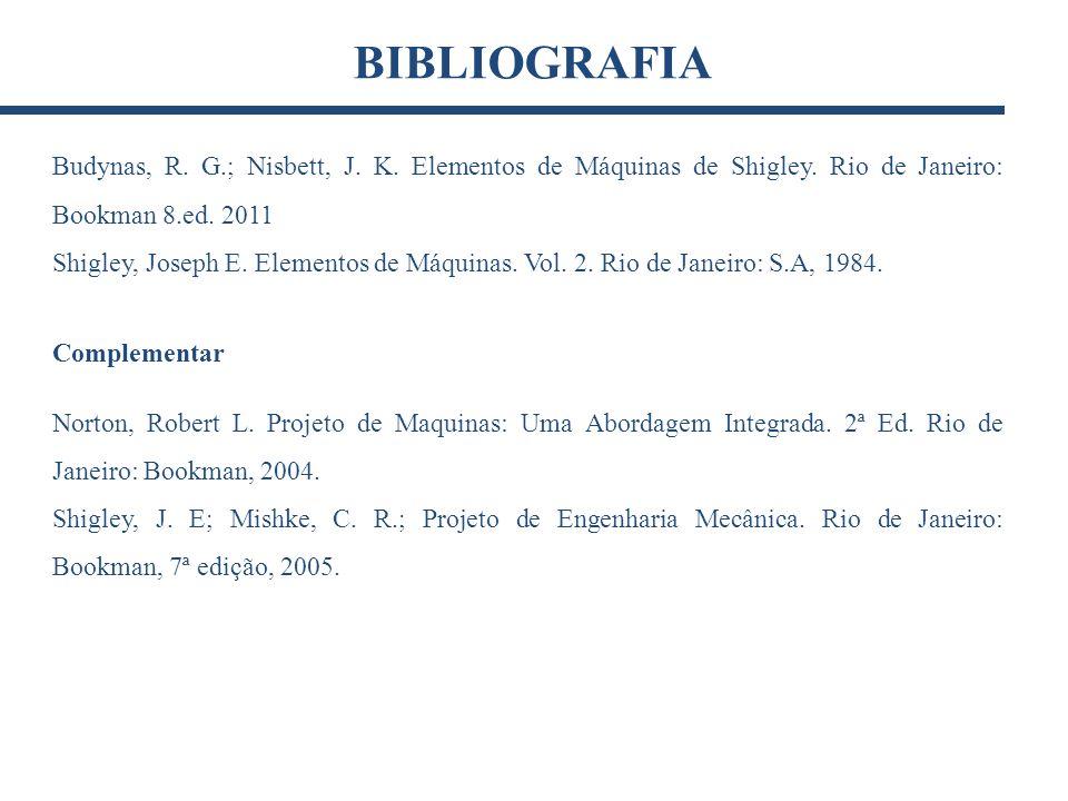 BIBLIOGRAFIA Budynas, R. G.; Nisbett, J. K. Elementos de Máquinas de Shigley. Rio de Janeiro: Bookman 8.ed. 2011.