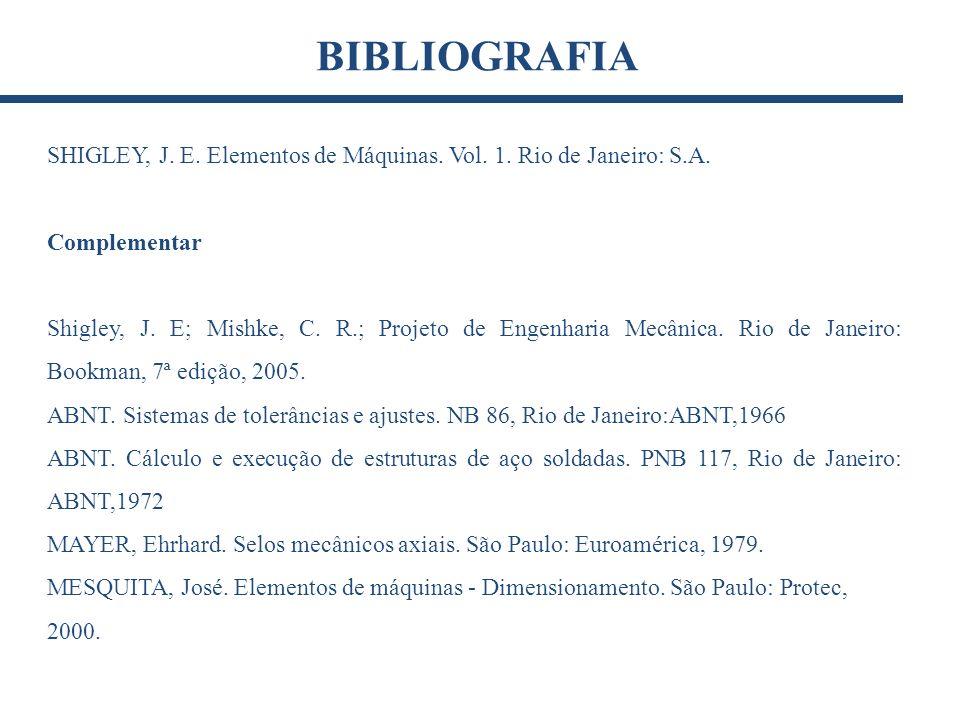 BIBLIOGRAFIA SHIGLEY, J. E. Elementos de Máquinas. Vol. 1. Rio de Janeiro: S.A. Complementar.