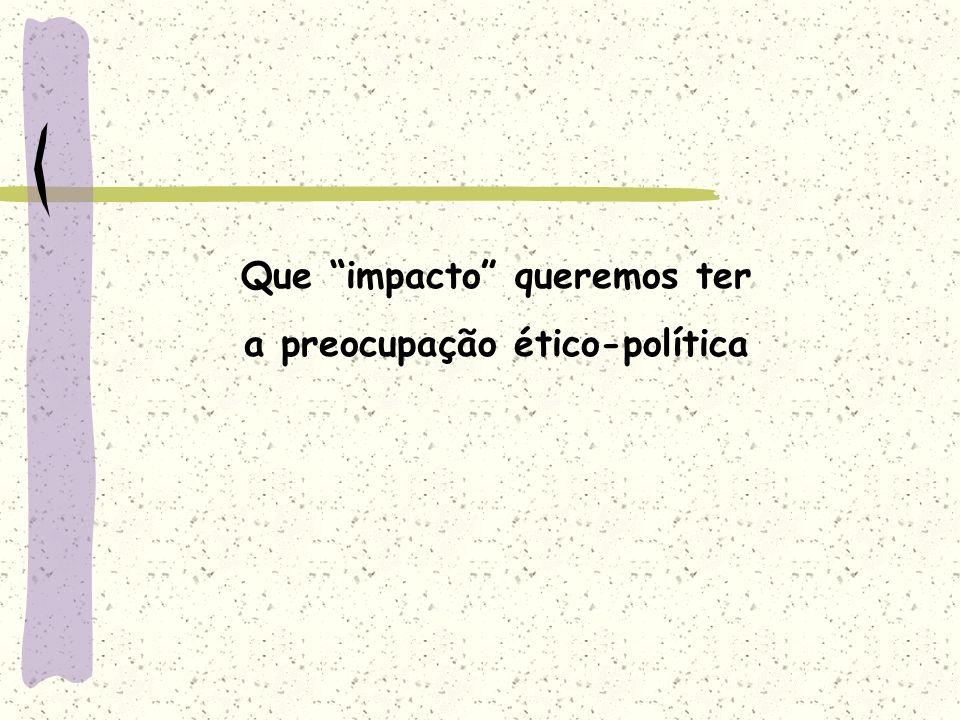 Que impacto queremos ter a preocupação ético-política