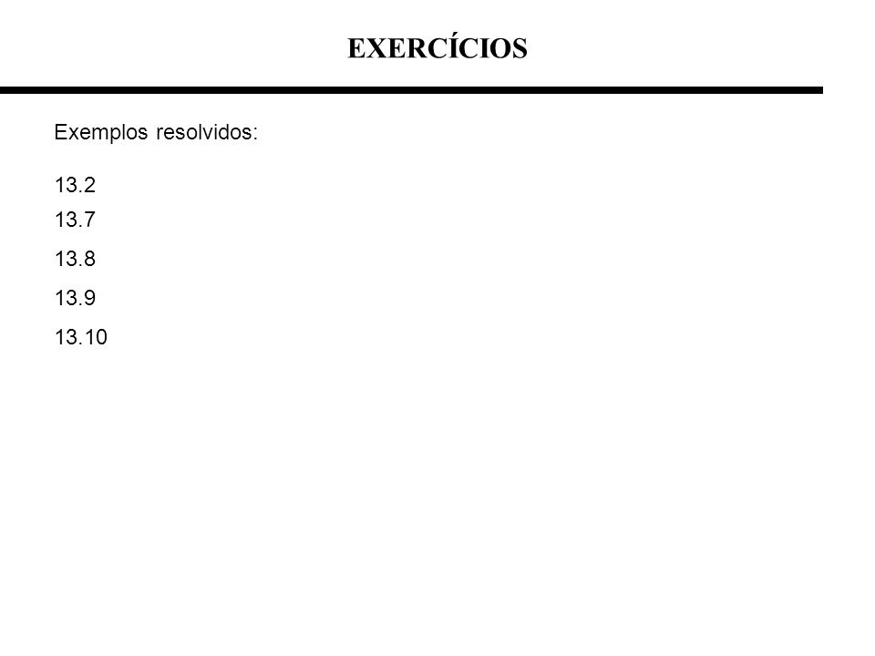 EXERCÍCIOS Exemplos resolvidos: 13.2 13.7 13.8 13.9 13.10