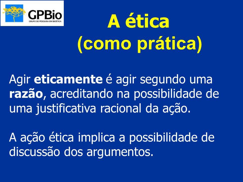 A ética (como prática) Agir eticamente é agir segundo uma razão, acreditando na possibilidade de uma justificativa racional da ação.
