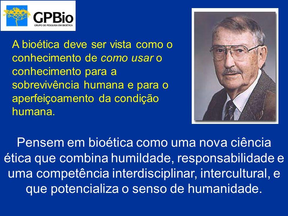A bioética deve ser vista como o conhecimento de como usar o conhecimento para a sobrevivência humana e para o aperfeiçoamento da condição humana.