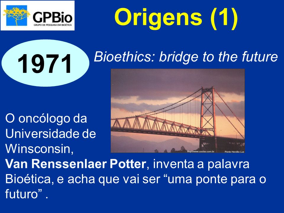 1971 Origens (1) Bioethics: bridge to the future O oncólogo da