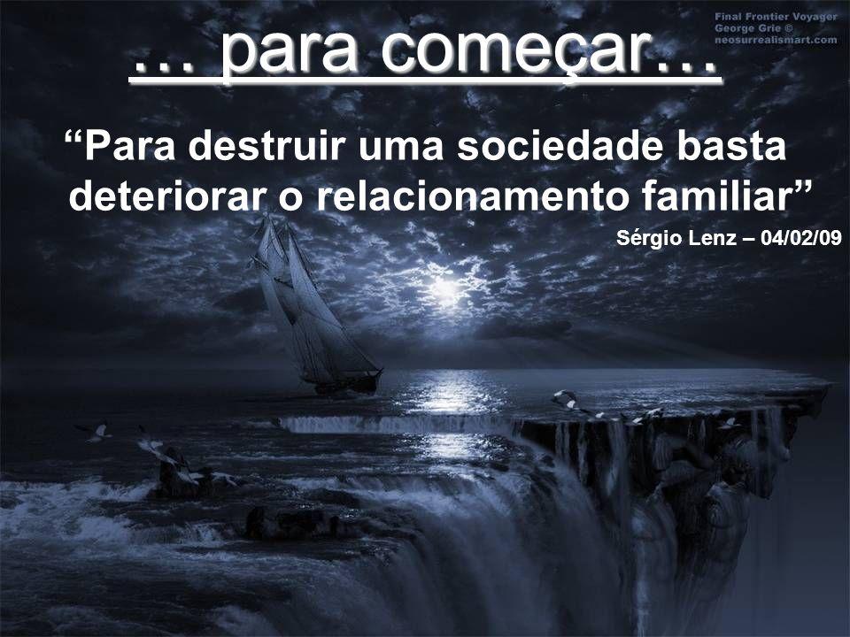 … para começar… Para destruir uma sociedade basta deteriorar o relacionamento familiar Sérgio Lenz – 04/02/09.