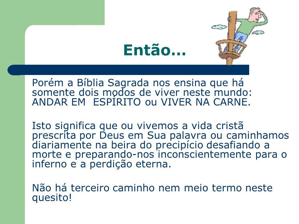 Então… Porém a Bíblia Sagrada nos ensina que há somente dois modos de viver neste mundo: ANDAR EM ESPÍRITO ou VIVER NA CARNE.