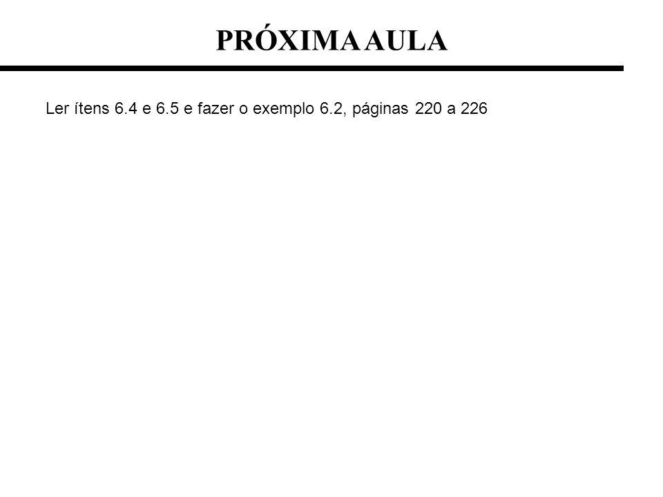 PRÓXIMA AULA Ler ítens 6.4 e 6.5 e fazer o exemplo 6.2, páginas 220 a 226