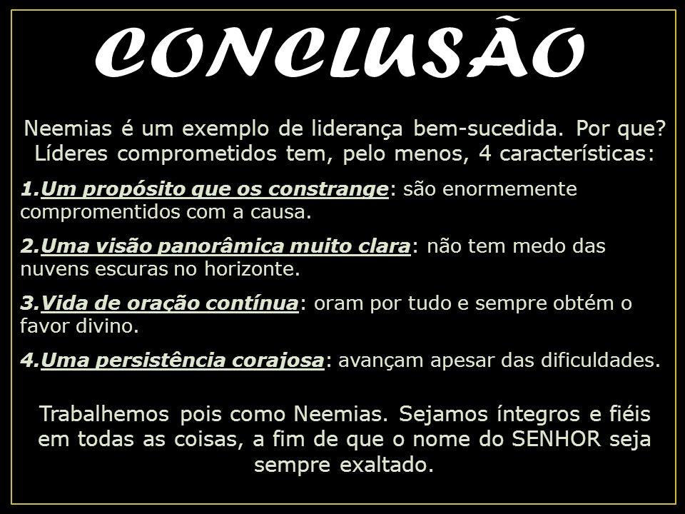 CONCLUSÃO Neemias é um exemplo de liderança bem-sucedida. Por que Líderes comprometidos tem, pelo menos, 4 características: