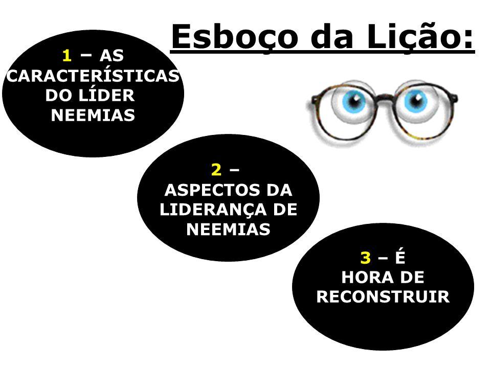 Esboço da Lição: 1 – AS CARACTERÍSTICAS DO LÍDER NEEMIAS 2 –