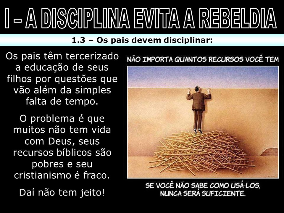 I – A DISCIPLINA EVITA A REBELDIA 1.3 – Os pais devem disciplinar: