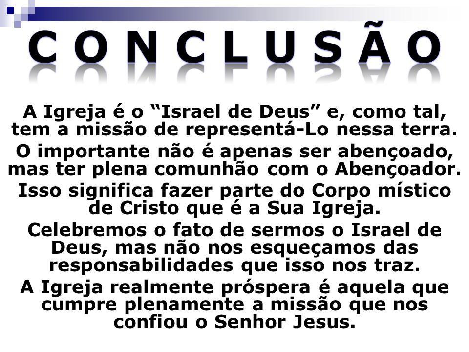 C o n c l u s ã o A Igreja é o Israel de Deus e, como tal, tem a missão de representá-Lo nessa terra.
