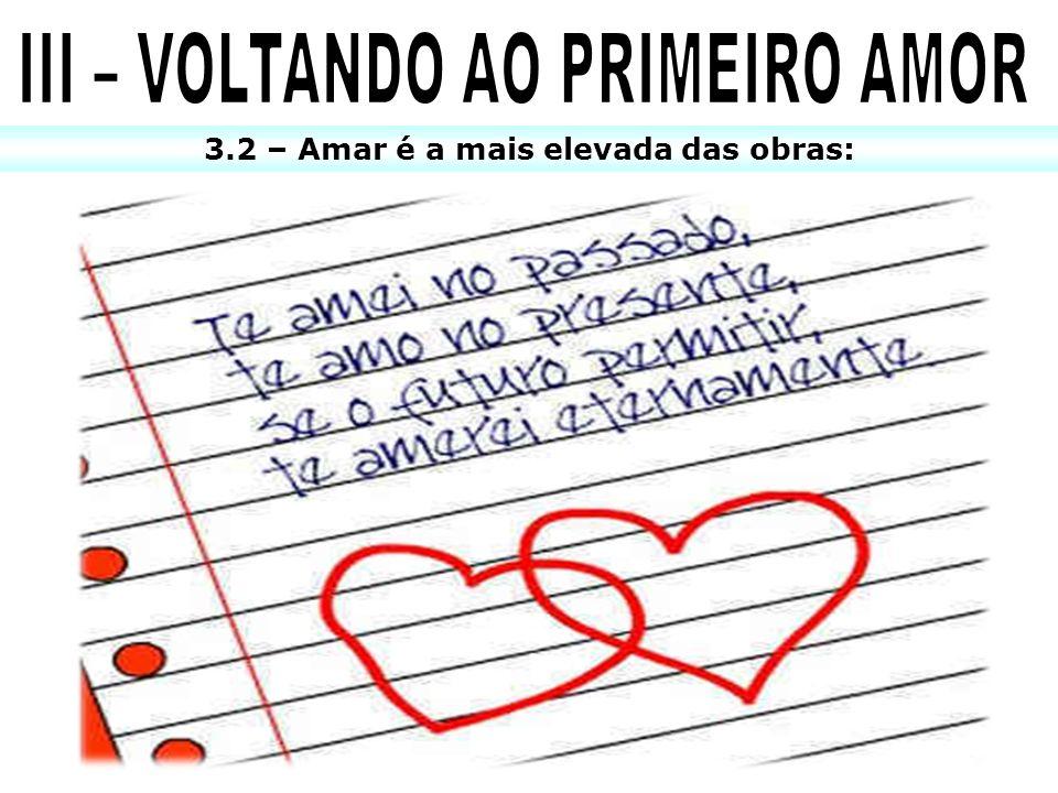 III – VOLTANDO AO PRIMEIRO AMOR 3.2 – Amar é a mais elevada das obras: