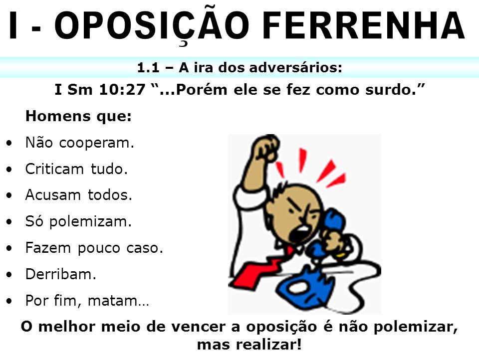 I - OPOSIÇÃO FERRENHA I Sm 10:27 ...Porém ele se fez como surdo.