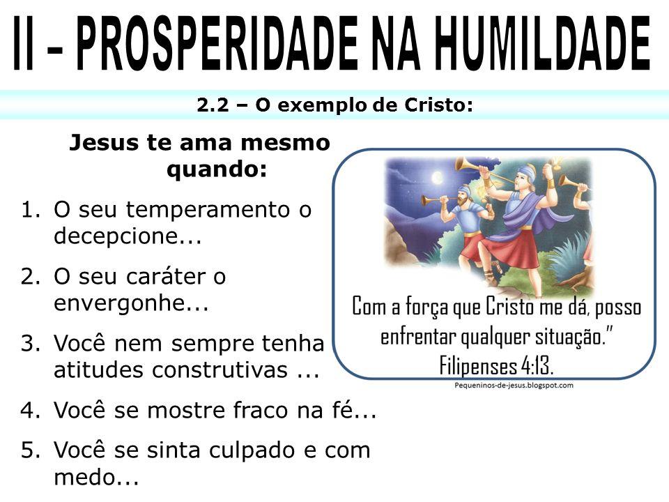II – PROSPERIDADE NA HUMILDADE Jesus te ama mesmo quando: