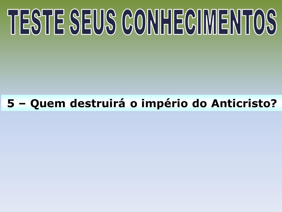 TESTE SEUS CONHECIMENTOS 5 – Quem destruirá o império do Anticristo