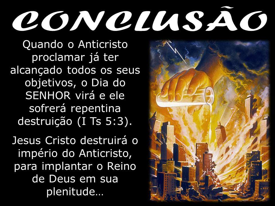CONCLUSÃO Quando o Anticristo proclamar já ter alcançado todos os seus objetivos, o Dia do SENHOR virá e ele sofrerá repentina destruição (I Ts 5:3).