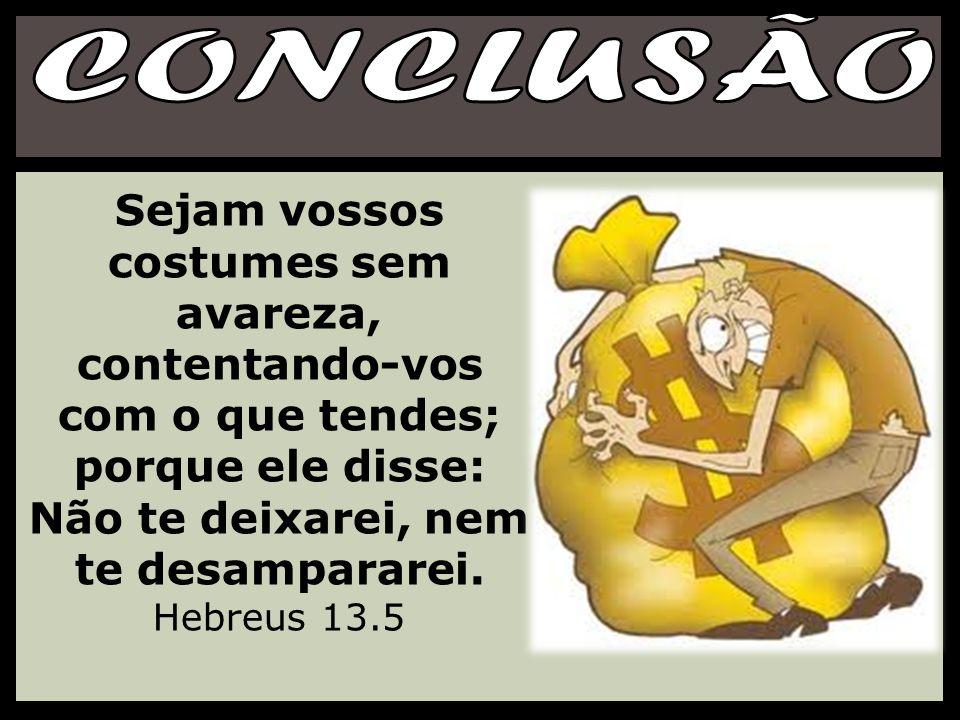 CONCLUSÃO Sejam vossos costumes sem avareza, contentando-vos com o que tendes; porque ele disse: Não te deixarei, nem te desampararei.