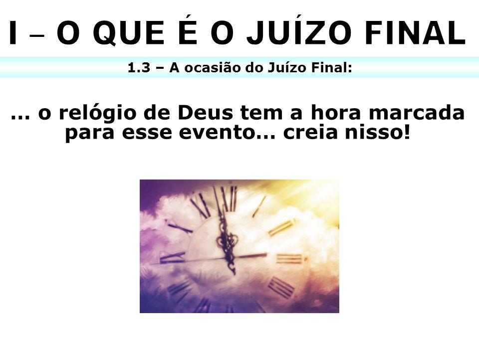I – O QUE É O JUÍZO FINAL 1.3 – A ocasião do Juízo Final: … o relógio de Deus tem a hora marcada para esse evento… creia nisso!