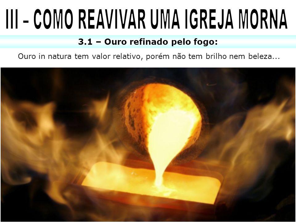 III – COMO REAVIVAR UMA IGREJA MORNA 3.1 – Ouro refinado pelo fogo: