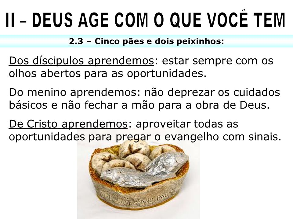 II – DEUS AGE COM O QUE VOCÊ TEM 2.3 – Cinco pães e dois peixinhos: