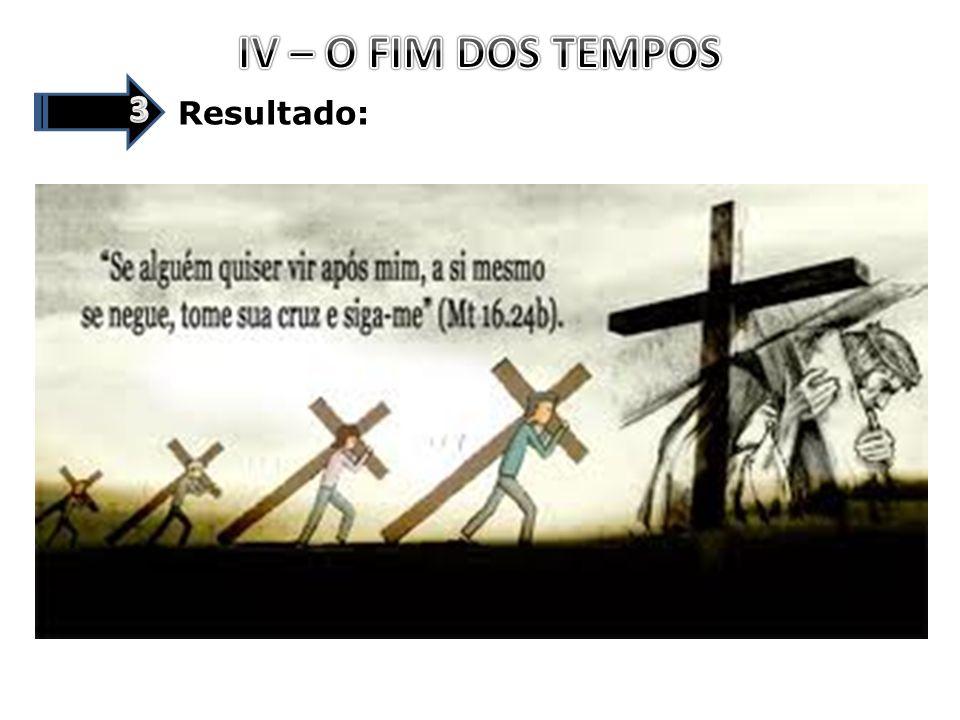 IV – O FIM DOS TEMPOS 3 Resultado: