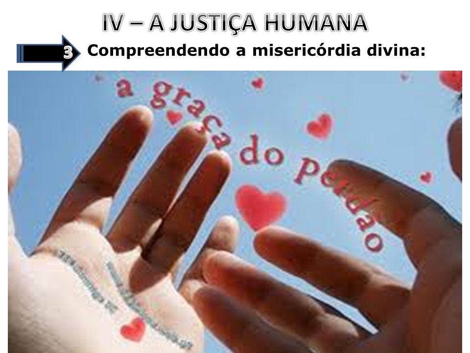 IV – A JUSTIÇA HUMANA 3 Compreendendo a misericórdia divina: