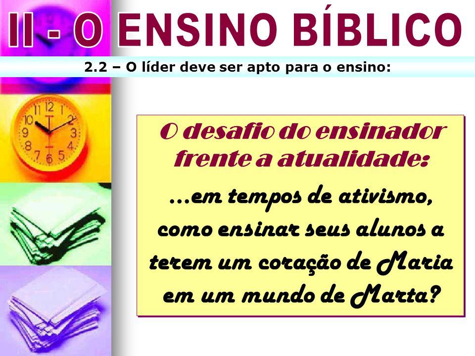 II - O ENSINO BÍBLICO 2.2 – O líder deve ser apto para o ensino: O desafio do ensinador frente a atualidade: