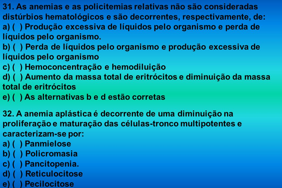 31. As anemias e as policitemias relativas não são consideradas distúrbios hematológicos e são decorrentes, respectivamente, de: