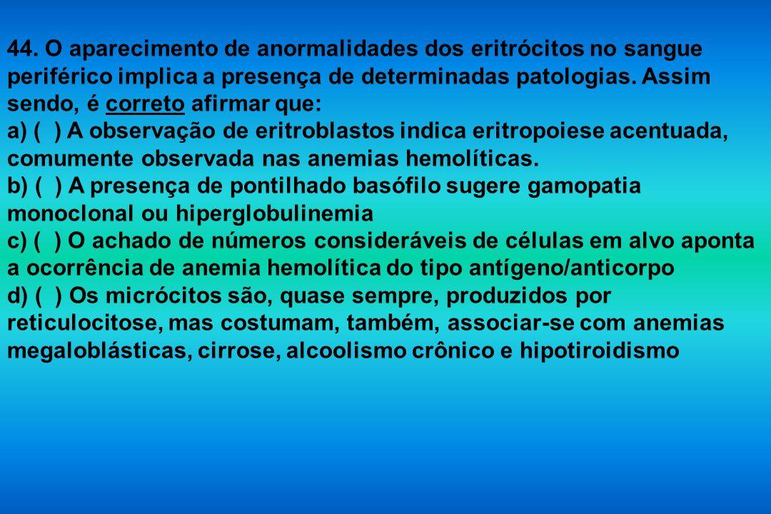 44. O aparecimento de anormalidades dos eritrócitos no sangue periférico implica a presença de determinadas patologias. Assim sendo, é correto afirmar que: