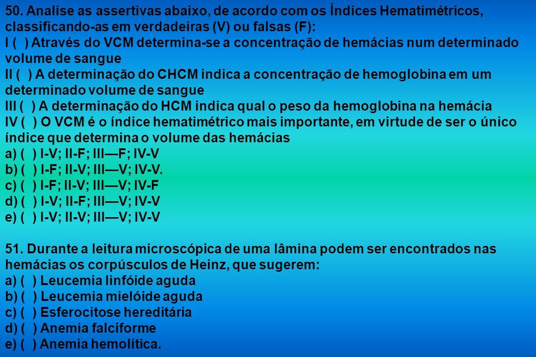 50. Analise as assertivas abaixo, de acordo com os Índices Hematimétricos, classificando-as em verdadeiras (V) ou falsas (F):