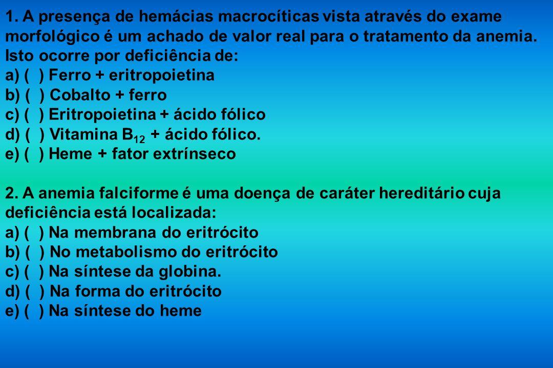 1. A presença de hemácias macrocíticas vista através do exame morfológico é um achado de valor real para o tratamento da anemia. Isto ocorre por deficiência de: