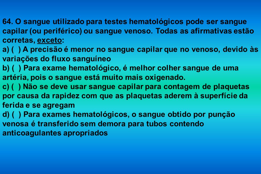 64. O sangue utilizado para testes hematológicos pode ser sangue capilar (ou periférico) ou sangue venoso. Todas as afirmativas estão corretas, exceto: