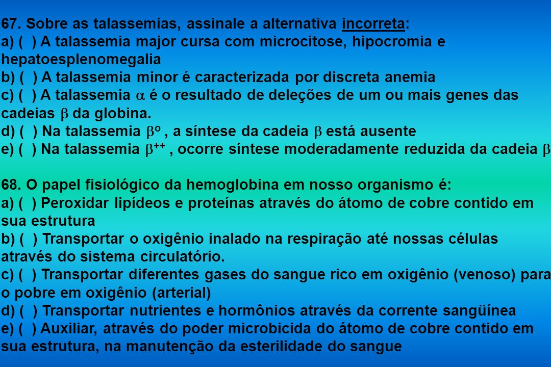67. Sobre as talassemias, assinale a alternativa incorreta: