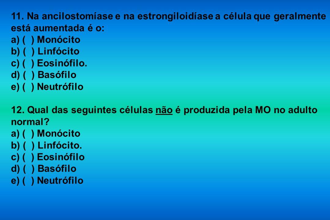 11. Na ancilostomíase e na estrongiloidíase a célula que geralmente está aumentada é o: