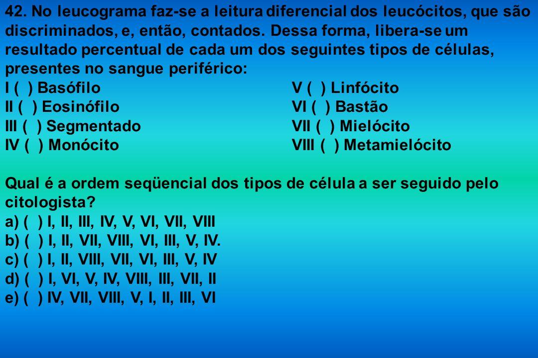 42. No leucograma faz-se a leitura diferencial dos leucócitos, que são discriminados, e, então, contados. Dessa forma, libera-se um resultado percentual de cada um dos seguintes tipos de células, presentes no sangue periférico:
