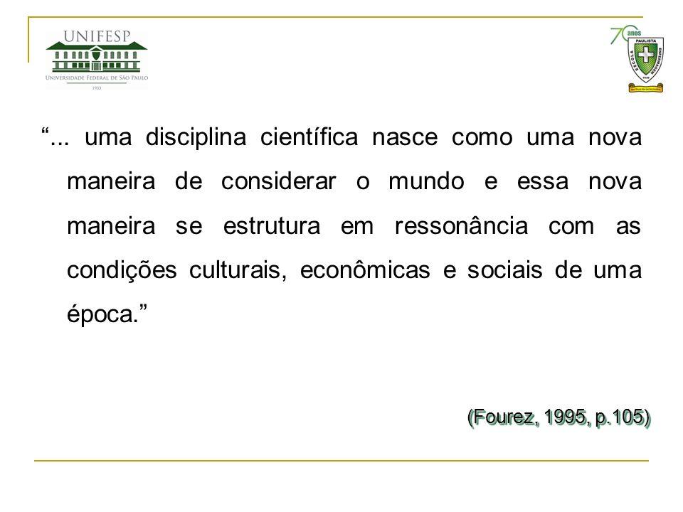 ... uma disciplina científica nasce como uma nova maneira de considerar o mundo e essa nova maneira se estrutura em ressonância com as condições culturais, econômicas e sociais de uma época.