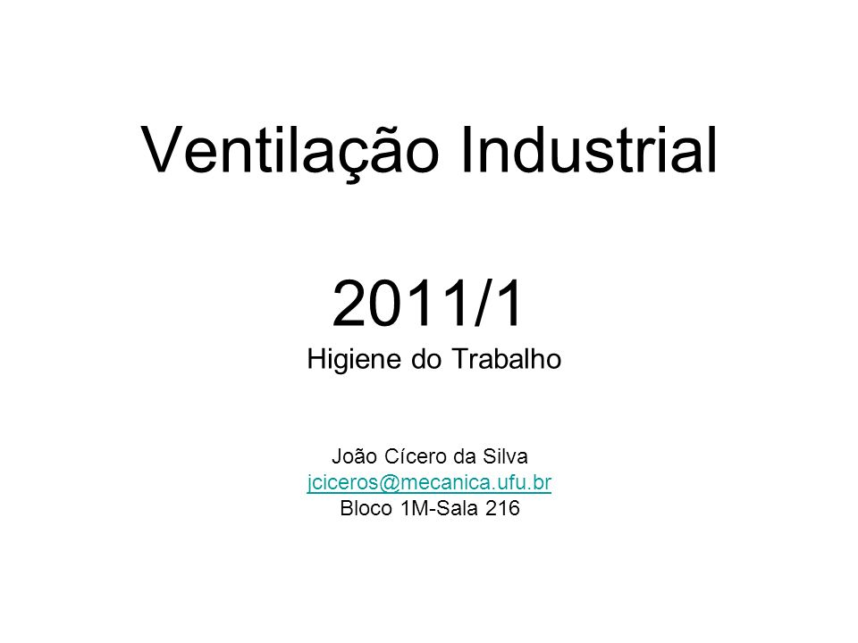 Ventilação Industrial 2011/1 Higiene do Trabalho João Cícero da Silva jciceros@mecanica.ufu.br Bloco 1M-Sala 216