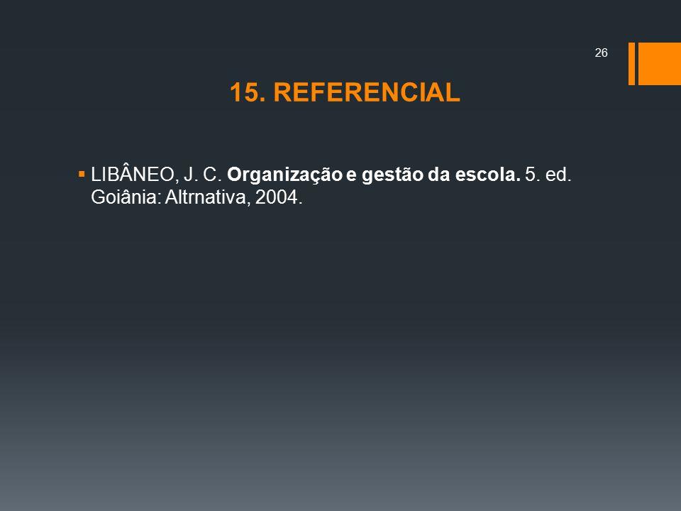 15. REFERENCIAL LIBÂNEO, J. C. Organização e gestão da escola. 5. ed. Goiânia: Altrnativa, 2004.