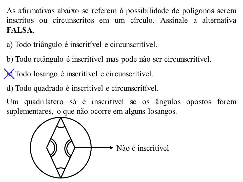 As afirmativas abaixo se referem à possibilidade de polígonos serem inscritos ou circunscritos em um círculo. Assinale a alternativa FALSA.